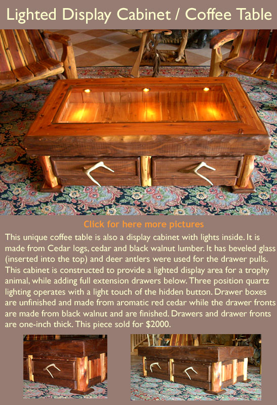 This unique coffee table is also a display cabinet with lights inside. It is made from Cedar logs, cedar and black walnut lumber. It has beveled glass (inserted into the top) and deer antlers were used for the drawer pulls. This cabinet is constructed to provide a lighted display area for a trophy animal, while adding full extension drawers below. Three position quartz lighting operates with a light touch of the hidden button. Drawer boxes are unfinished and made from aromatic red cedar while the drawer fronts are made from black walnut and are finished. Drawers and drawer fronts are one-inch thick. This piece sold for $2000.