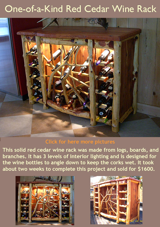 This solid red cedar wine rack was made from logs, boards, and branches. It has 3 levels of interior lighting and is designed for the wine bottles to angle down to keep the corks wet. It took about two weeks to complete this project and sold for $1600.